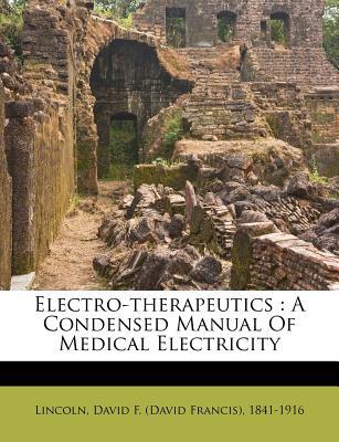Electro-Therapeutics: A Condensed Manual of Medical Electricity - Lincoln, David F (David Francis) 1841- (Creator)