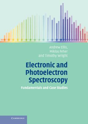Electronic and Photoelectron Spectroscopy: Fundamentals and Case Studies - Ellis, Andrew, and Feher, Miklos, and Wright, Timothy