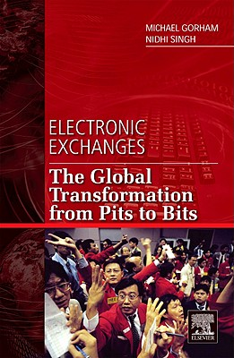 Electronic Exchanges: The Global Transformation from Pits to Bits - Gorham, Michael, and Singh, Nidhi