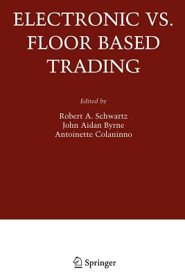 Electronic vs. Floor Based Trading - Schwartz, Robert A. (Editor), and Byrne, John Aidan (Editor), and Colaninno, Antoinette (Editor)