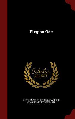 Elegiac Ode - Whitman, Walt, and Stanford, Charles Villiers 1852-1924 (Creator)
