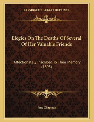 Elegies on the Deaths of Several of Her Valuable Friends: Affectionately Inscribed to Their Memory (1805) - Chapman, Jane