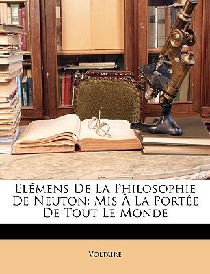 Elemens de La Philosophie de Neuton: MIS a la Portee de Tout Le Monde - Voltaire