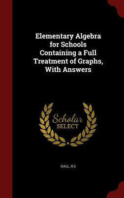 Elementary Algebra for Schools Containing a Full Treatment of Graphs, with Answers - H S, Hall