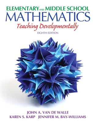 Elementary and Middle School Mathematics: Teaching Developmentally Plus Myeducationlab with Pearson Etext -- Access Card Package - Van de Walle, John A, and Karp, Karen S, and Bay-Williams, Jennifer M