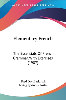 Elementary French: The Essentials of French Grammar, with Exercises (1907) - Aldrich, Fred David