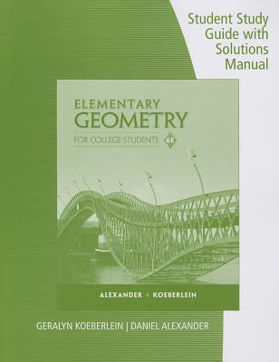 Elementary Geometry for College Students: Student Study Guide with Solutions Manual - Alexander, Daniel C, and Koeberlein, Geralyn M
