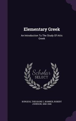 Elementary Greek: An Introduction to the Study of Attic Greek - C, Burgess Theodore, and Bonner, Robert Johnson 1868-1946 (Creator)