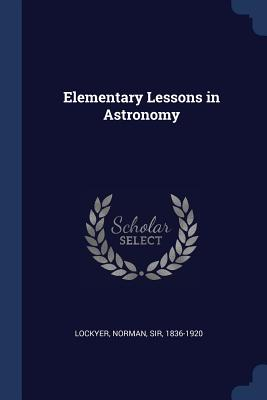 Elementary Lessons in Astronomy - Lockyer, Norman, Sir