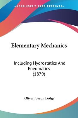 Elementary Mechanics: Including Hydrostatics and Pneumatics (1879) - Lodge, Oliver Joseph, Sir