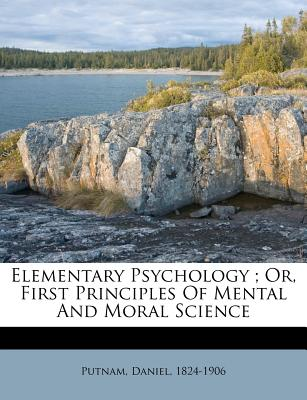 Elementary Psychology; Or, First Principles of Mental and Moral Science - Putnam, Daniel
