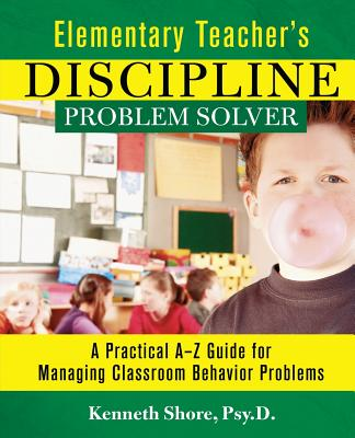 Elementary Teacher's Discipline Problem Solver: A Practical A-Z Guide for Managing Classroom Behavior Problems - Shore, Kenneth, Psy.D.