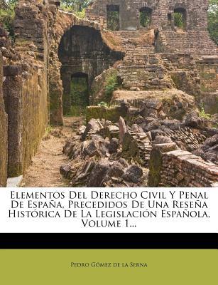 Elementos del Derecho Civil y Penal de Espa A, Precedidos de Una Rese a Hist Rica de La Legislaci N Espa Ola, Volume 1... - Pedro G Mez De La Serna (Creator)
