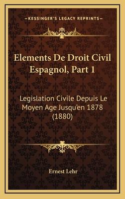 Elements de Droit Civil Espagnol, Part 1: Legislation Civile Depuis Le Moyen Age Jusqu'en 1878 (1880) - Lehr, Ernest