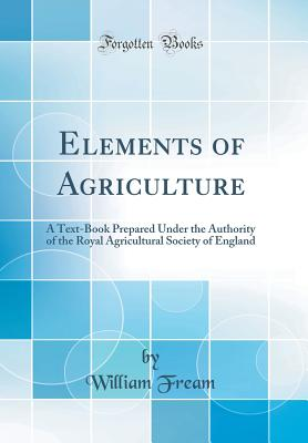 Elements of Agriculture: A Text-Book Prepared Under the Authority of the Royal Agricultural Society of England (Classic Reprint) - Fream, William