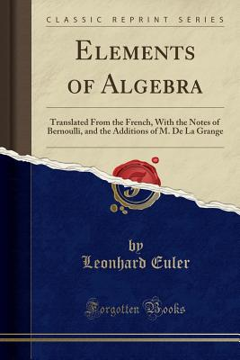 Elements of Algebra: Translated from the French, with the Notes of Bernoulli, and the Additions of M. de la Grange (Classic Reprint) - Euler, Leonhard