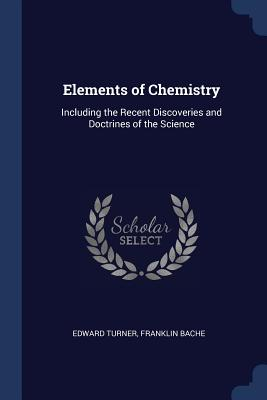 Elements of Chemistry: Including the Recent Discoveries and Doctrines of the Science - Turner, Edward, and Bache, Franklin