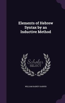 Elements of Hebrew Syntax by an Inductive Method - Harper, William Rainey