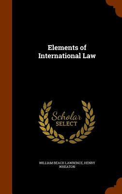 Elements of International Law - Lawrence, William Beach, and Wheaton, Henry