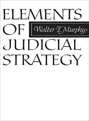 Elements of Judicial Strategy - Murphy, Walter F, Professor