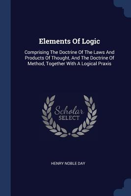 Elements of Logic: Comprising the Doctrine of the Laws and Products of Thought, and the Doctrine of Method, Together with a Logical Praxis - Day, Henry Noble