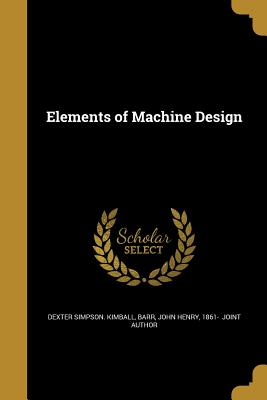 Elements of Machine Design - Kimball, Dexter Simpson, and Barr, John Henry 1861- (Creator)