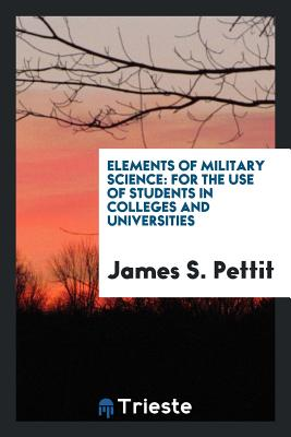 Elements of Military Science: For the Use of Students in Colleges and Universities - Pettit, James S