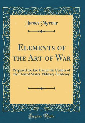 Elements of the Art of War: Prepared for the Use of the Cadets of the United States Military Academy (Classic Reprint) - Mercur, James