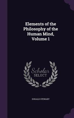 Elements of the Philosophy of the Human Mind, Volume 1 - Stewart, Dugald
