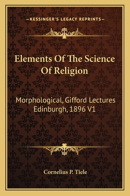 Elements of the Science of Religion: Morphological, Gifford Lectures Edinburgh, 1896 V1 - Tiele, Cornelius P