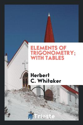 Elements of Trigonometry; With Tables - Whitaker, Herbert C