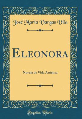 Eleonora: Novela de Vida Artistica (Classic Reprint) - Vila, Jose Maria Vargas