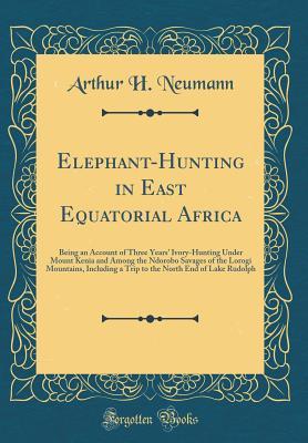 Elephant-Hunting in East Equatorial Africa: Being an Account of Three Years' Ivory-Hunting Under Mount Kenia and Among the Ndorobo Savages of the Lorogi Mountains, Including a Trip to the North End of Lake Rudolph (Classic Reprint) - Neumann, Arthur H
