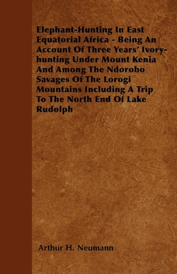 Elephant-Hunting In East Equatorial Africa - Being An Account Of Three Years' Ivory-hunting Under Mount Kenia And Among The Ndorobo Savages Of The Lorogi Mountains Including A Trip To The North End Of Lake Rudolph - Neumann, Arthur H