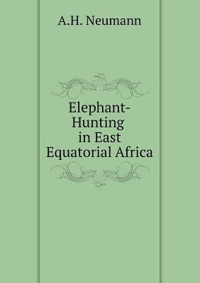 Elephant Hunting in East Equatorial Africa - Neumann, Arthur