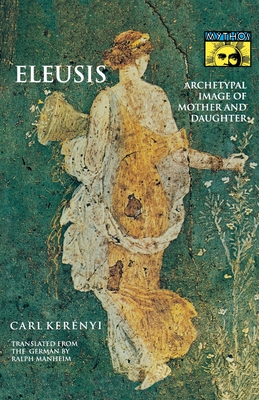 Eleusis: Archetypal Image of Mother and Daughter - Kerényi, Carl, and Manheim, Ralph (Translated by)