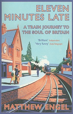 Eleven Minutes Late: A Train Journey to the Soul of Britain - Engel, Matthew, J.D.