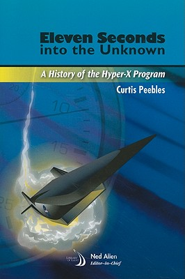 Eleven Seconds Into the Unknown: A History of the Hyper-X Program - Peebles, Curtis