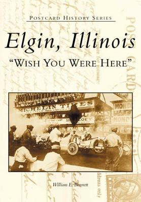 Elgin, Illinois: Wish You Were Here - Bennett, William E, and Elgin Area Historical Society