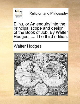 Elihu, or an Enquiry Into the Principal Scope and Design of the Book of Job. by Walter Hodges, .... the Third Edition. - Hodges, Walter