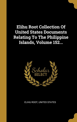Elihu Root Collection Of United States Documents Relating To The Philippine Islands, Volume 152... - Root, Elihu, and States, United