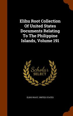 Elihu Root Collection of United States Documents Relating to the Philippine Islands, Volume 191 - Root, Elihu, and States, United