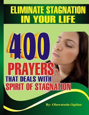 Eliminate Stagnation in Your Life: 400 Prayers That Deals with Spirit of Stagnation - Ogidan, Oluwatosin, and Coker, Dr Olusola (Foreword by)
