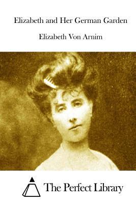 Elizabeth and Her German Garden - Von Arnim, Elizabeth, and The Perfect Library (Editor)