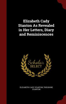 Elizabeth Cady Stanton as Revealed in Her Letters, Diary and Reminiscences - Stanton, Elizabeth Cady, and Stanton, Theodore