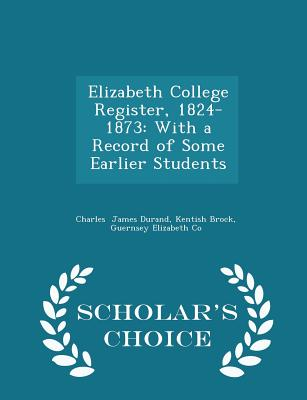 Elizabeth College Register, 1824-1873: With a Record of Some Earlier Students - Scholar's Choice Edition - James Durand, Kentish Brock Guernsey El
