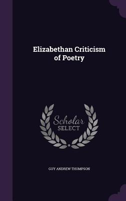Elizabethan Criticism of Poetry - Thompson, Guy Andrew