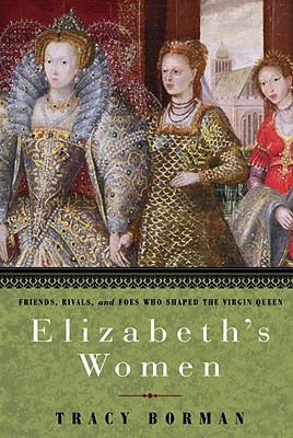 Elizabeth's Women: Friends, Rivals, and Foes Who Shaped the Virgin Queen - Borman, Tracy