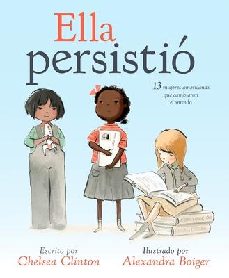 Ella Persistio: 13 Mujeres Americanas Que Cambiaron El Mundo - Clinton, Chelsea, and Boiger, Alexandra (Illustrator)