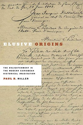 Elusive Origins: The Enlightenment in the Modern Caribbean Historical Imagination - Miller, Paul B